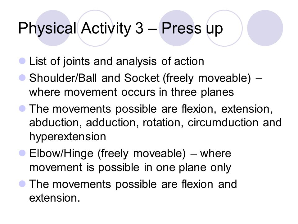 Physical Activity 3 – Press up List of joints and analysis of action Shoulder/Ball and Socket (freely moveable) – where movement occurs in three planes The movements possible are flexion, extension, abduction, adduction, rotation, circumduction and hyperextension Elbow/Hinge (freely moveable) – where movement is possible in one plane only The movements possible are flexion and extension.