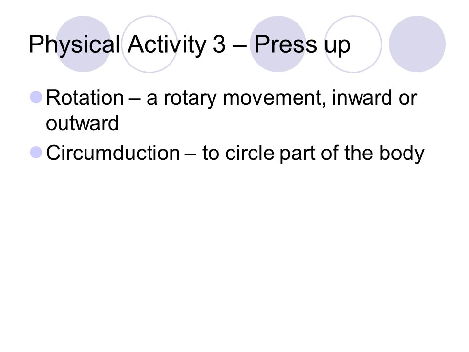Physical Activity 3 – Press up Rotation – a rotary movement, inward or outward Circumduction – to circle part of the body