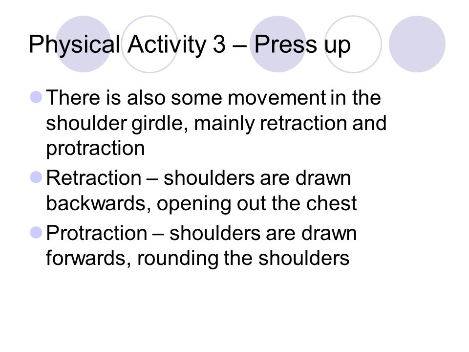Physical Activity 3 – Press up There is also some movement in the shoulder girdle, mainly retraction and protraction Retraction – shoulders are drawn backwards, opening out the chest Protraction – shoulders are drawn forwards, rounding the shoulders
