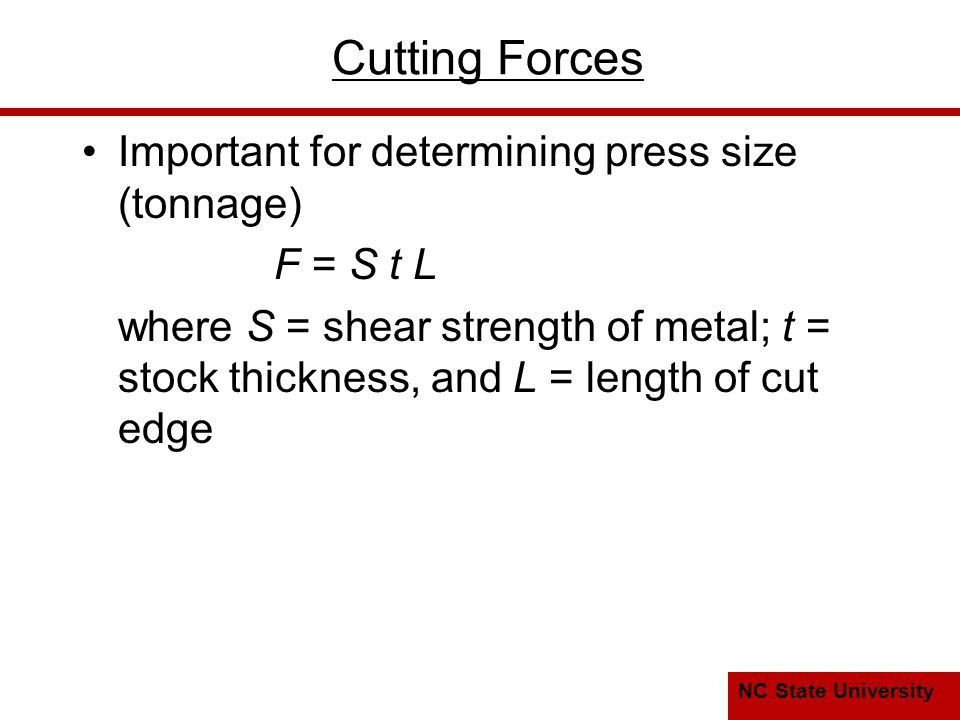 NC State University Cutting Forces Important for determining press size (tonnage) F = S t L where S = shear strength of metal; t = stock thickness, and L = length of cut edge