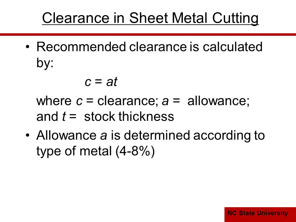 NC State University Clearance in Sheet Metal Cutting Recommended clearance is calculated by: c = at where c = clearance; a = allowance; and t = stock thickness Allowance a is determined according to type of metal (4-8%)