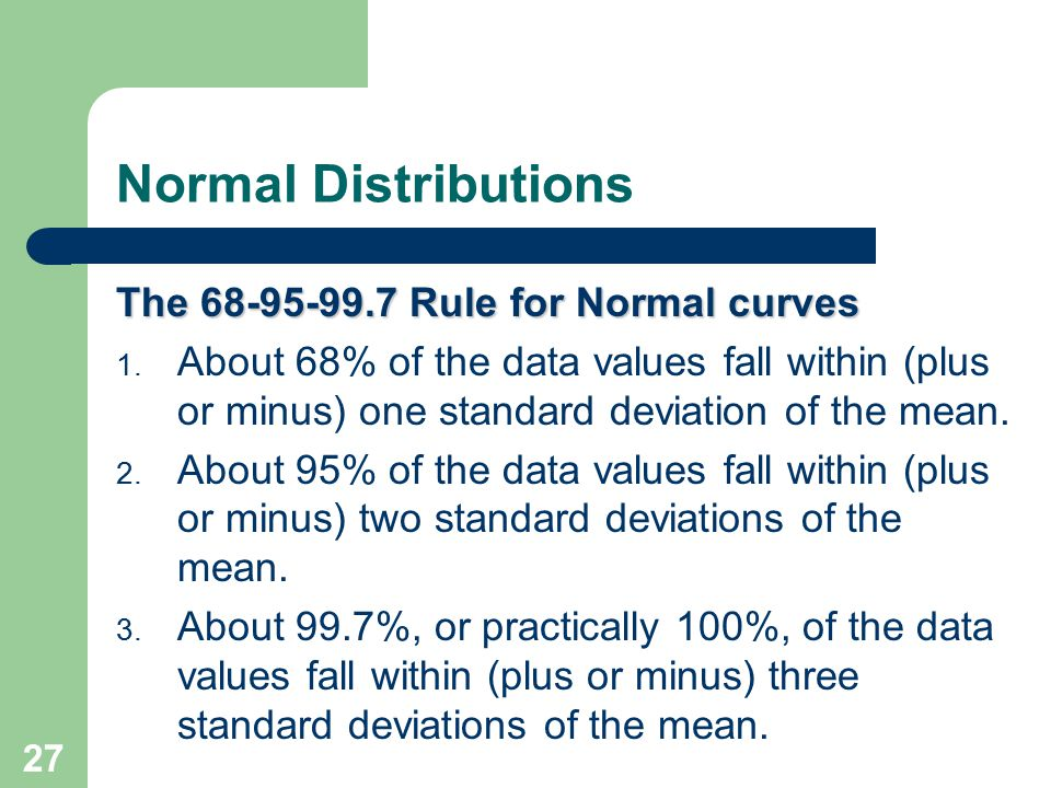 27 Normal Distributions The 68-95-99.7 Rule for Normal curves 1. About 68% of the data values fall within (plus or minus) one standard deviation of th