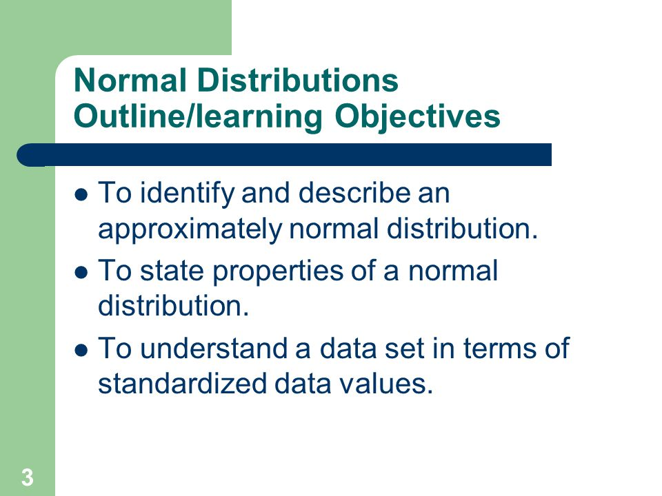 3 Normal Distributions Outline/learning Objectives To identify and describe an approximately normal distribution. To state properties of a normal dist