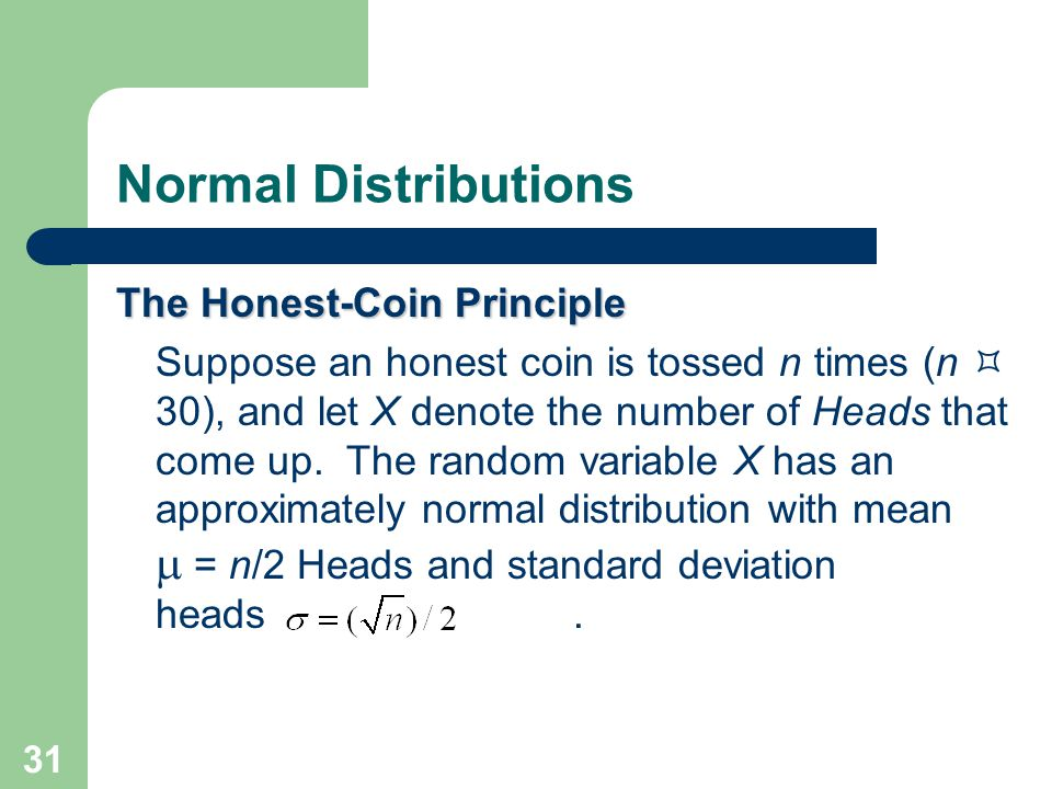 31 Normal Distributions The Honest-Coin Principle Suppose an honest coin is tossed n times (n (n  30), and let X denote the number of Heads that come
