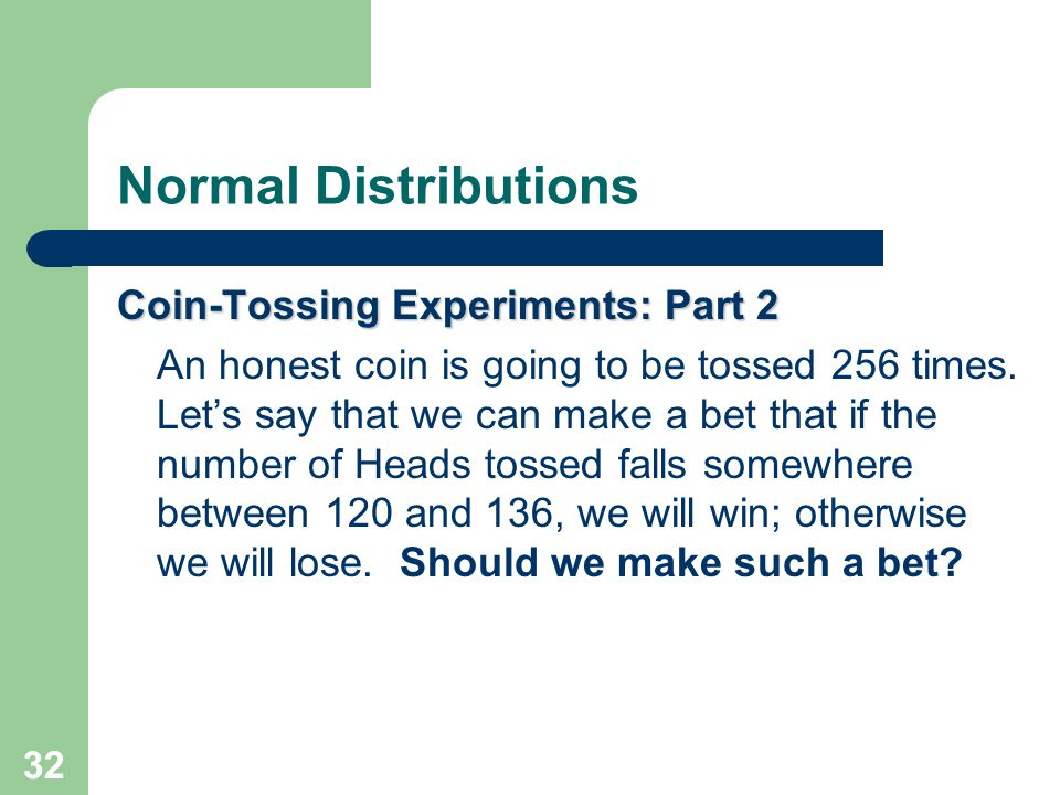 32 Normal Distributions Coin-Tossing Experiments: Part 2 An honest coin is going to be tossed 256 times. Let's say that we can make a bet that if the