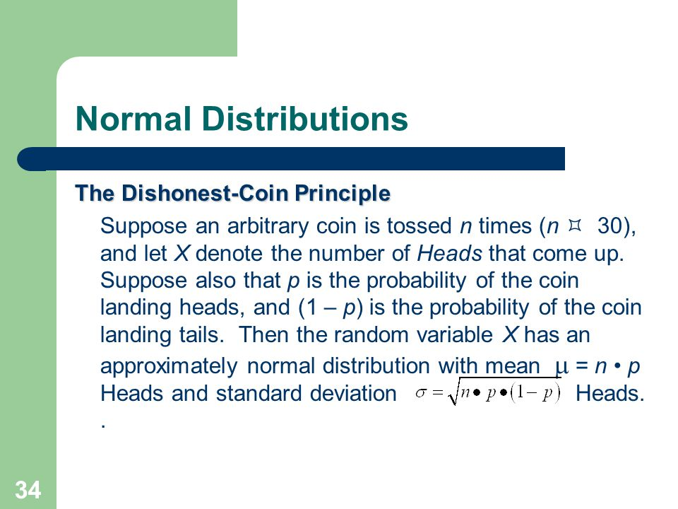 34 Normal Distributions The Dishonest-Coin Principle Suppose an arbitrary coin is tossed n times (n (n  30), and let X denote the number of Heads tha