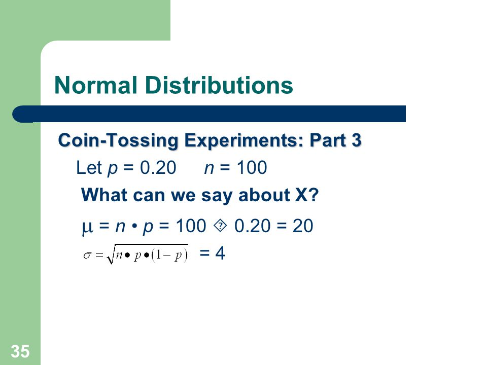 35 Normal Distributions Coin-Tossing Experiments: Part 3 Let p = 0.20n = 100 What can we say about X?  = n p = 100  0.20 = 20 = 4