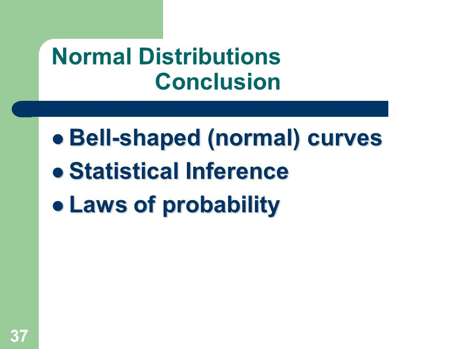 37 Normal Distributions Conclusion Bell-shaped (normal) curves Bell-shaped (normal) curves Statistical Inference Statistical Inference Laws of probabi