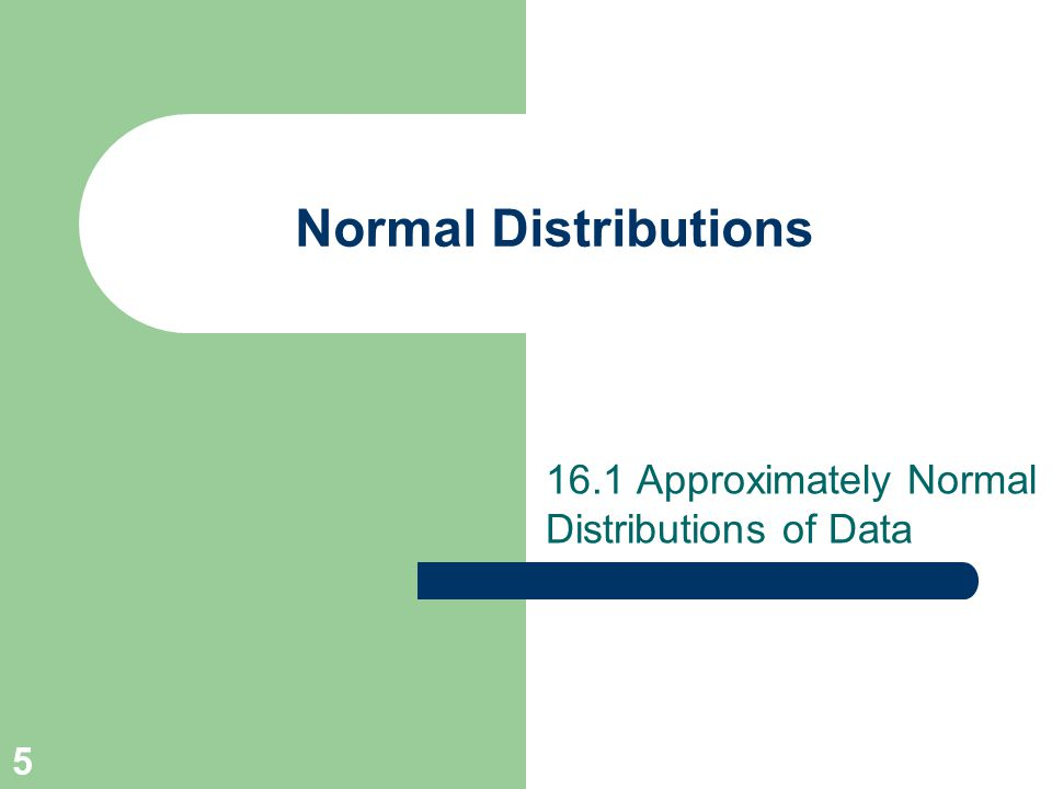 5 Normal Distributions 16.1 Approximately Normal Distributions of Data