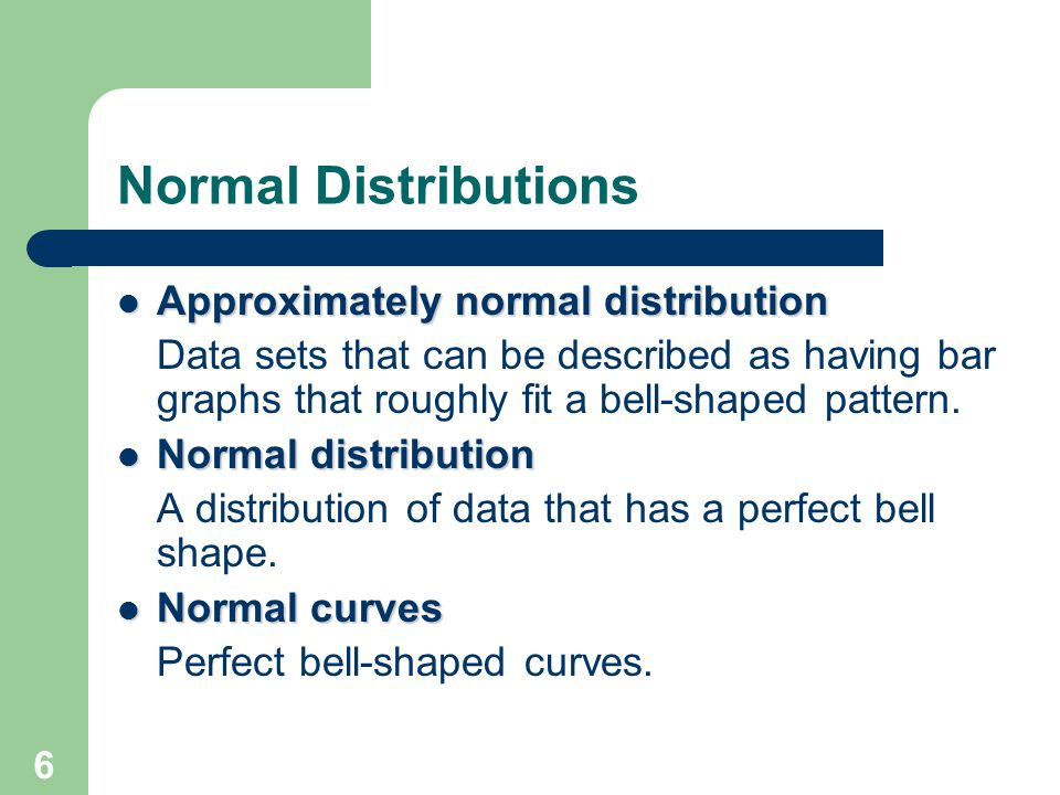 6 Normal Distributions Approximately normal distribution Approximately normal distribution Data sets that can be described as having bar graphs that r