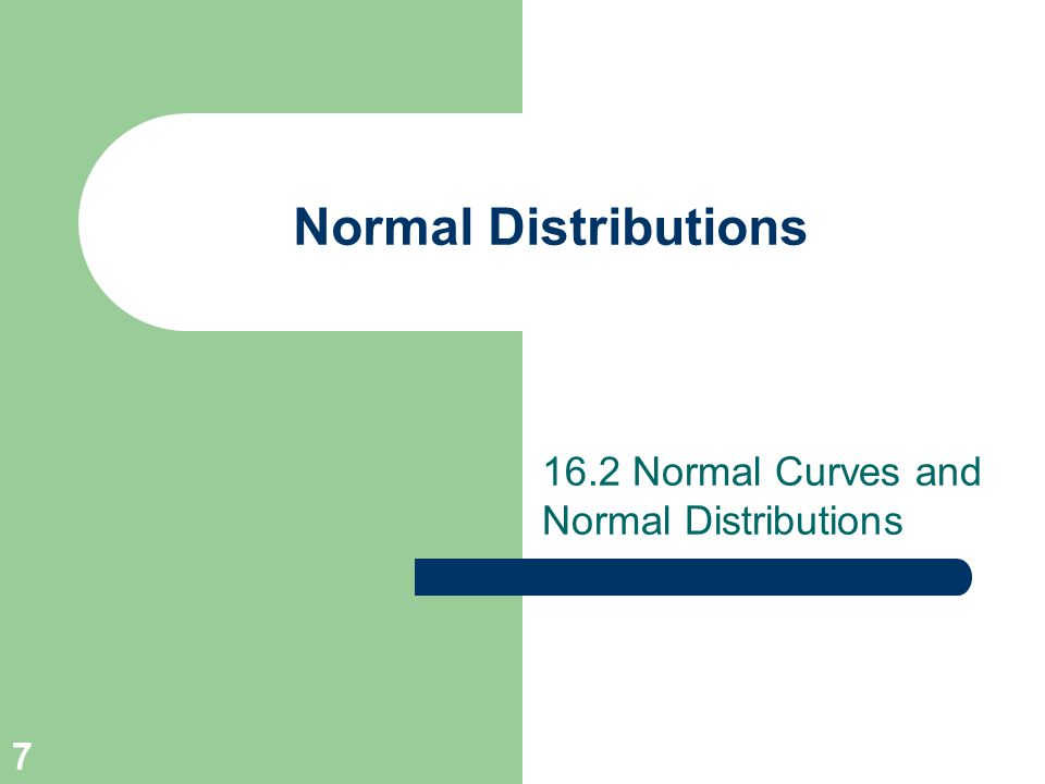 7 Normal Distributions 16.2 Normal Curves and Normal Distributions