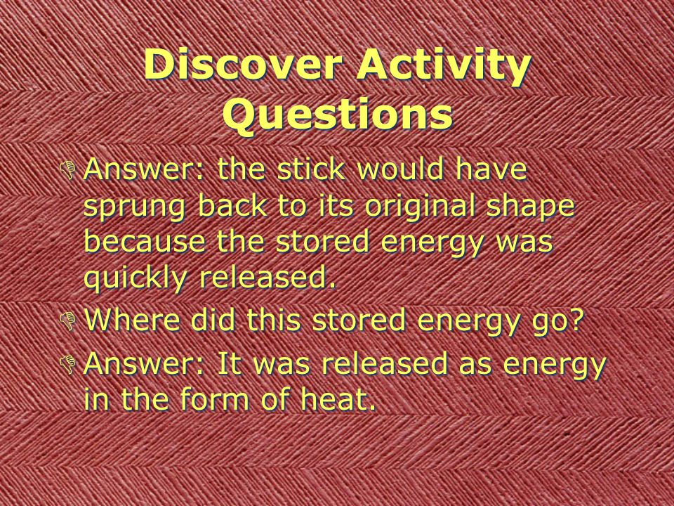Discover Activity Questions DWhen you bent the popsicle stick the first time and held it in an arch shape, what was happening? DAnswer: Energy - the ""