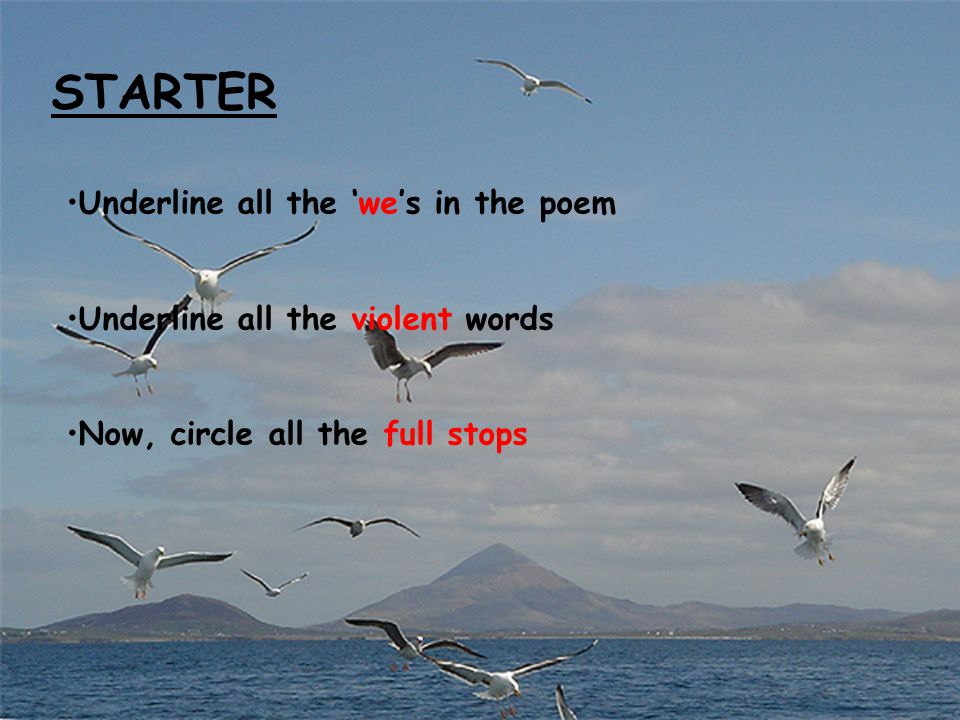 STARTER Underline all the 'we's in the poem Underline all the violent words Now, circle all the full stops
