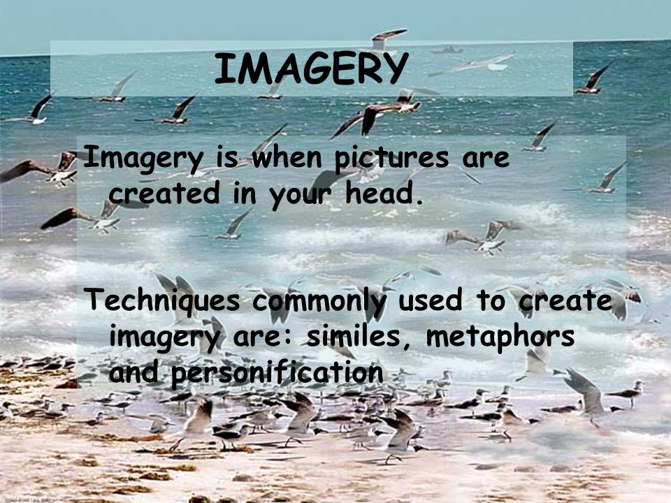 IMAGERY Imagery is when pictures are created in your head. Techniques commonly used to create imagery are: similes, metaphors and personification