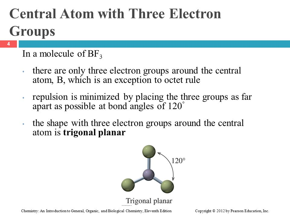 Central Atom with Three Electron Groups In a molecule of BF 3 there are only three electron groups around the central atom, B, which is an exception to octet rule repulsion is minimized by placing the three groups as far apart as possible at bond angles of 120 ° the shape with three electron groups around the central atom is trigonal planar 4 Chemistry: An Introduction to General, Organic, and Biological Chemistry, Eleventh Edition Copyright © 2012 by Pearson Education, Inc.