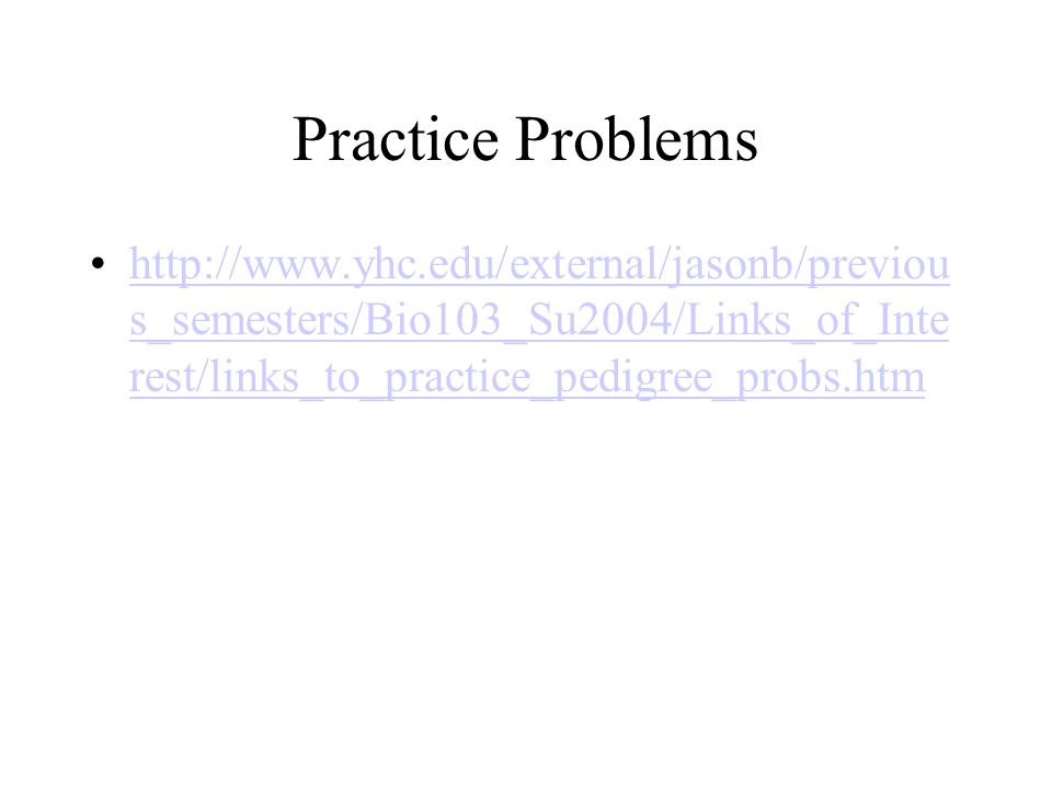 Practice Problems http://www.yhc.edu/external/jasonb/previou s_semesters/Bio103_Su2004/Links_of_Inte rest/links_to_practice_pedigree_probs.htmhttp://w