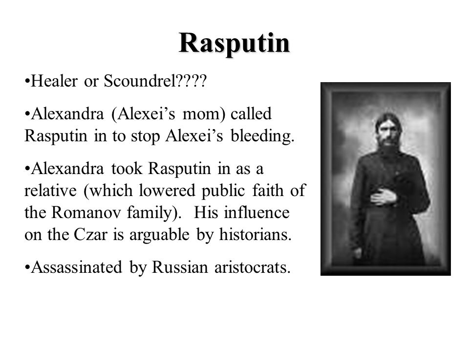 Rasputin Healer or Scoundrel???? Alexandra (Alexei's mom) called Rasputin in to stop Alexei's bleeding. Alexandra took Rasputin in as a relative (whic