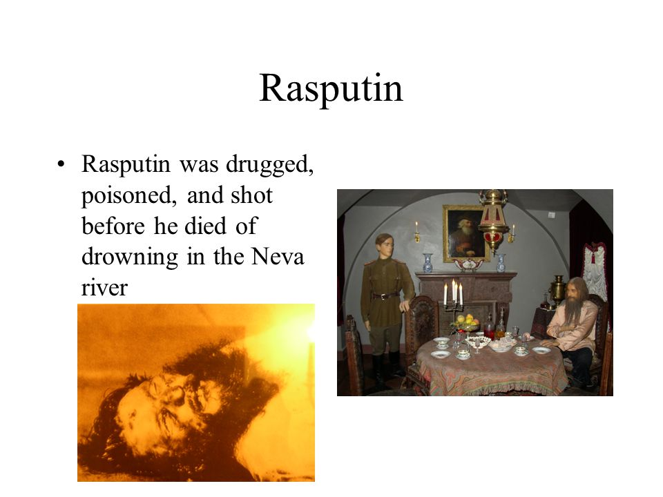 Rasputin Rasputin was drugged, poisoned, and shot before he died of drowning in the Neva river