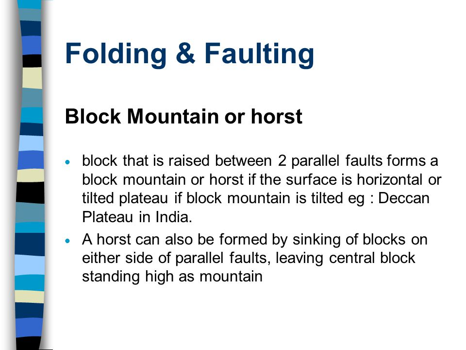 Folding & Faulting Block Mountain or horst  block that is raised between 2 parallel faults forms a block mountain or horst if the surface is horizontal or tilted plateau if block mountain is tilted eg : Deccan Plateau in India.