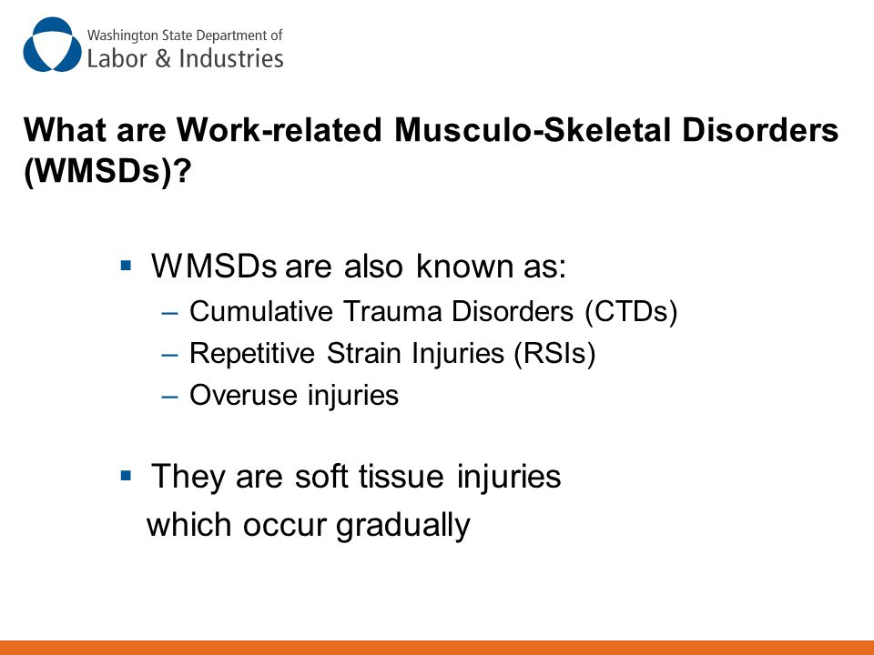 What are Work-related Musculo-Skeletal Disorders (WMSDs)?  WMSDs are also known as: –Cumulative Trauma Disorders (CTDs) –Repetitive Strain Injuries (