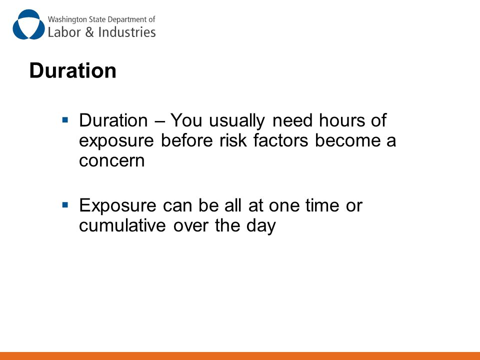 Duration  Duration – You usually need hours of exposure before risk factors become a concern  Exposure can be all at one time or cumulative over the