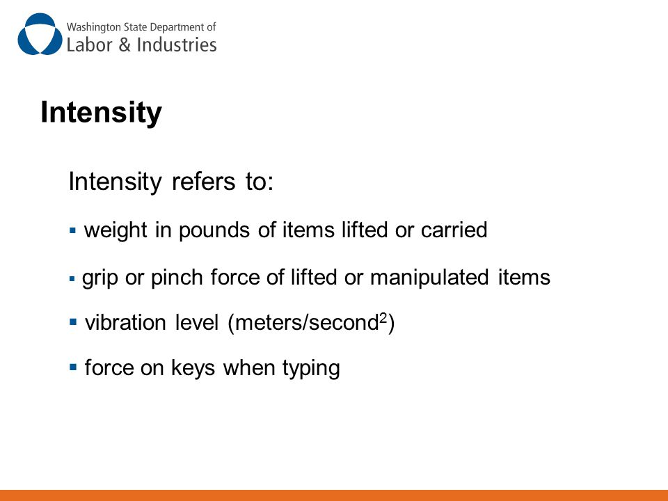Intensity Intensity refers to:  weight in pounds of items lifted or carried  grip or pinch force of lifted or manipulated items  vibration level (m