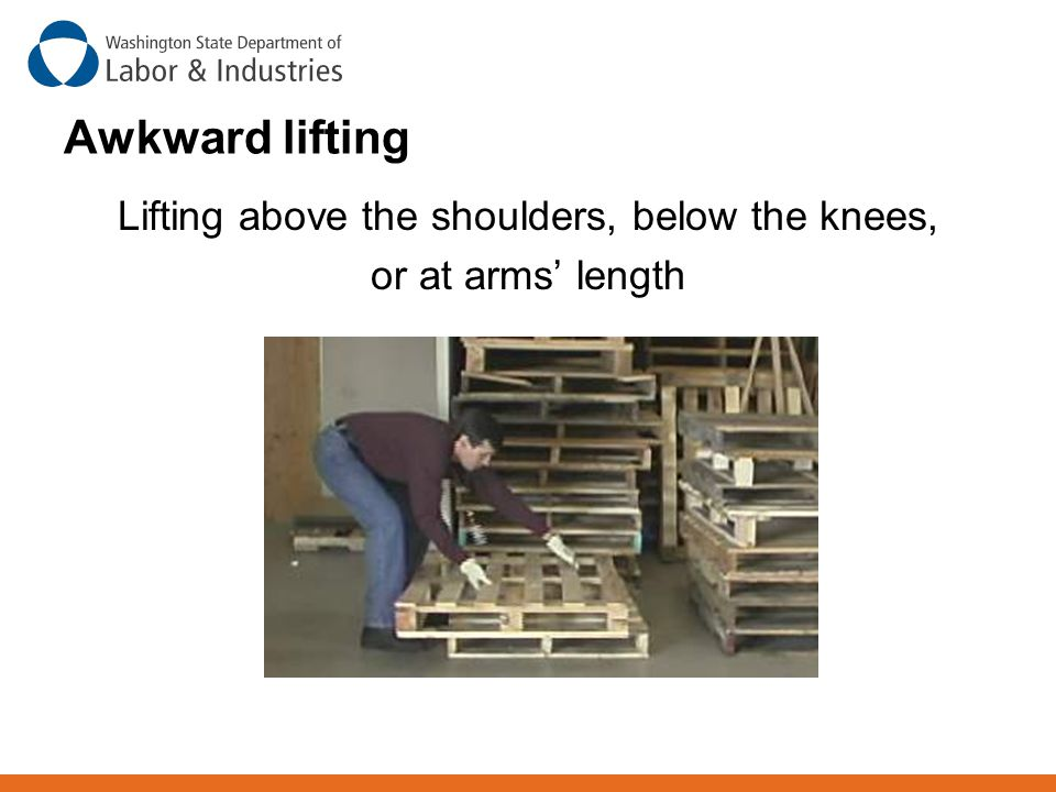 Awkward lifting Lifting above the shoulders, below the knees, or at arms' length