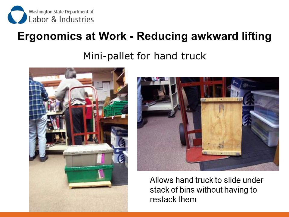 Ergonomics at Work - Reducing awkward lifting Mini-pallet for hand truck Allows hand truck to slide under stack of bins without having to restack them