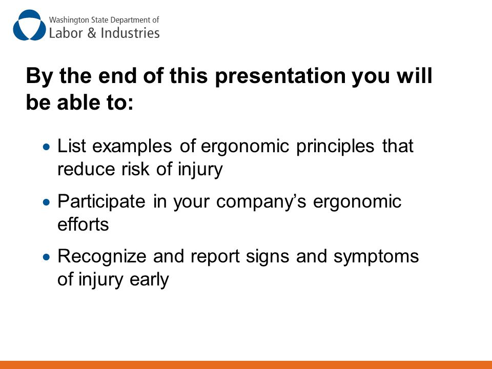 By the end of this presentation you will be able to:  List examples of ergonomic principles that reduce risk of injury  Participate in your company'