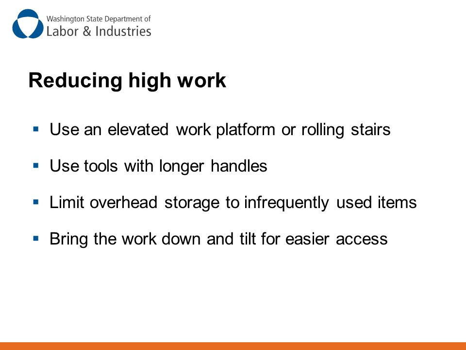  Use an elevated work platform or rolling stairs  Use tools with longer handles  Limit overhead storage to infrequently used items  Bring the work