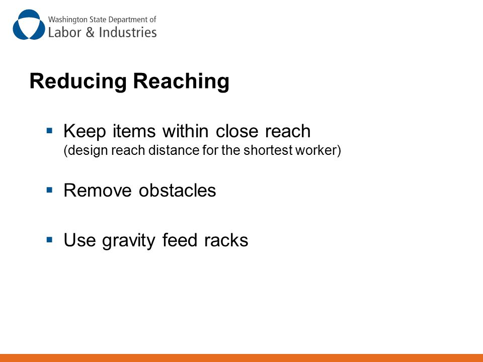 Keep items within close reach (design reach distance for the shortest worker)  Remove obstacles  Use gravity feed racks Reducing Reaching
