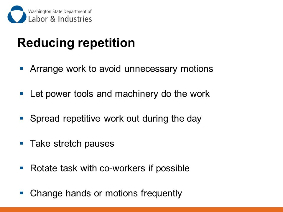 Reducing repetition  Arrange work to avoid unnecessary motions  Let power tools and machinery do the work  Spread repetitive work out during the da