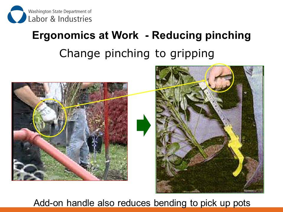 Change pinching to gripping Ergonomics at Work - Reducing pinching Add-on handle also reduces bending to pick up pots