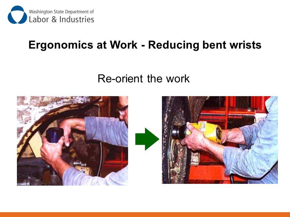 Re-orient the work Ergonomics at Work - Reducing bent wrists