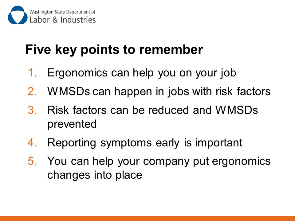 Five key points to remember 1.Ergonomics can help you on your job 2.WMSDs can happen in jobs with risk factors 3.Risk factors can be reduced and WMSDs