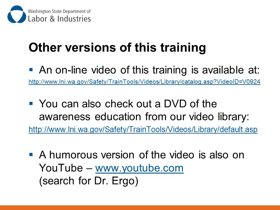 Other versions of this training  An on-line video of this training is available at: http://www.lni.wa.gov/Safety/TrainTools/Videos/Library/catalog.as
