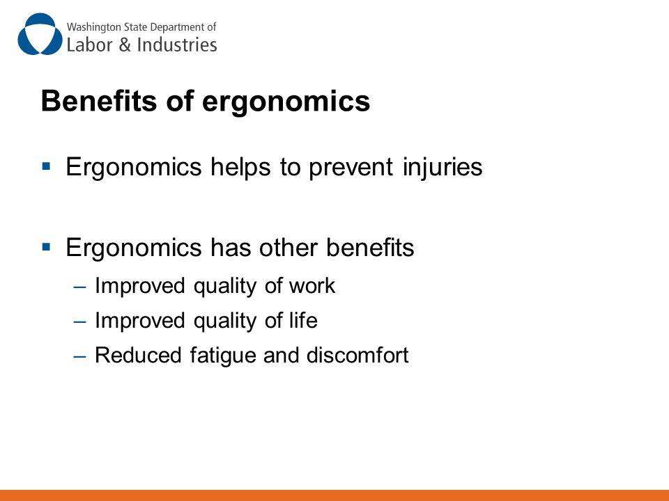 Benefits of ergonomics  Ergonomics helps to prevent injuries  Ergonomics has other benefits –Improved quality of work –Improved quality of life –Red