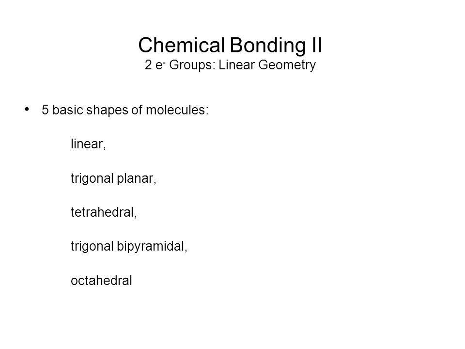 Chemical Bonding II 2 e - Groups: Linear Geometry Draw both 2-dimensional and 3-dimensional pictures of the molecules in the following slides