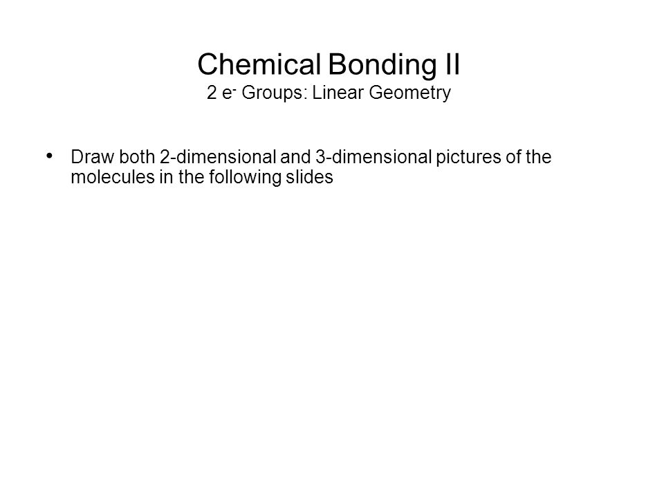 Chemical Bonding II 2 e - Groups: Linear Geometry occupy positions opposite, around the central atom linear geometry - bond angle is ________ e.g.