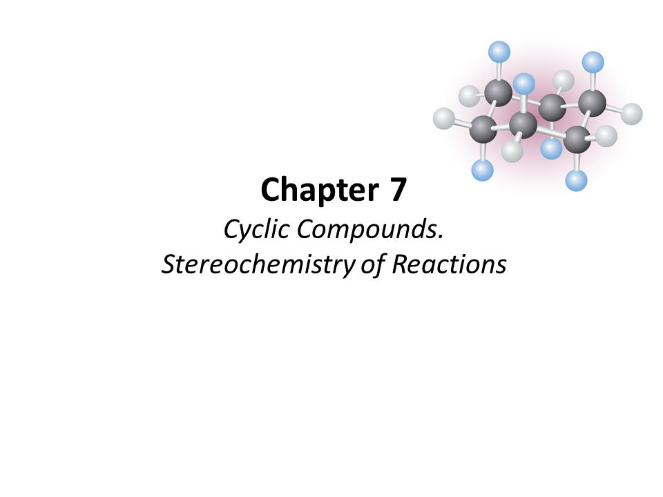 Chapter 7 Cyclic Compounds. Stereochemistry of Reactions