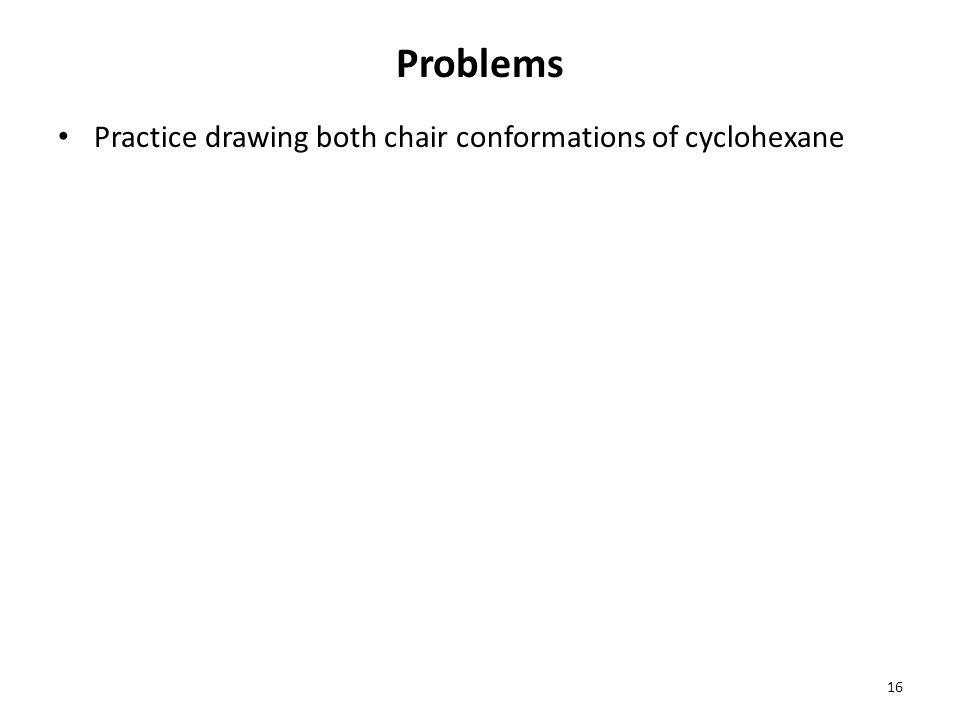Problems Practice drawing both chair conformations of cyclohexane 16