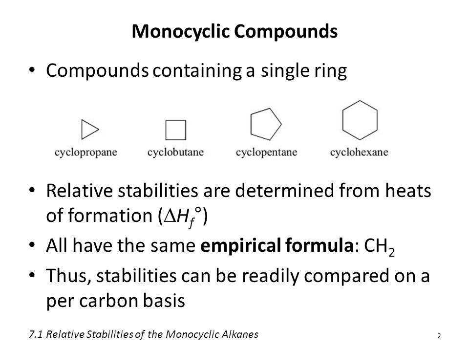 Monocyclic Compounds Compounds containing a single ring Relative stabilities are determined from heats of formation (  H f °) All have the same empirical formula: CH 2 Thus, stabilities can be readily compared on a per carbon basis 2 7.1 Relative Stabilities of the Monocyclic Alkanes
