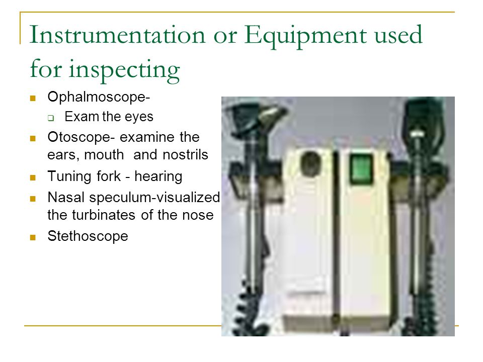 Instrumentation or Equipment used for inspecting Ophalmoscope-  Exam the eyes Otoscope- examine the ears, mouth and nostrils Tuning fork - hearing Nasal speculum-visualized the turbinates of the nose Stethoscope