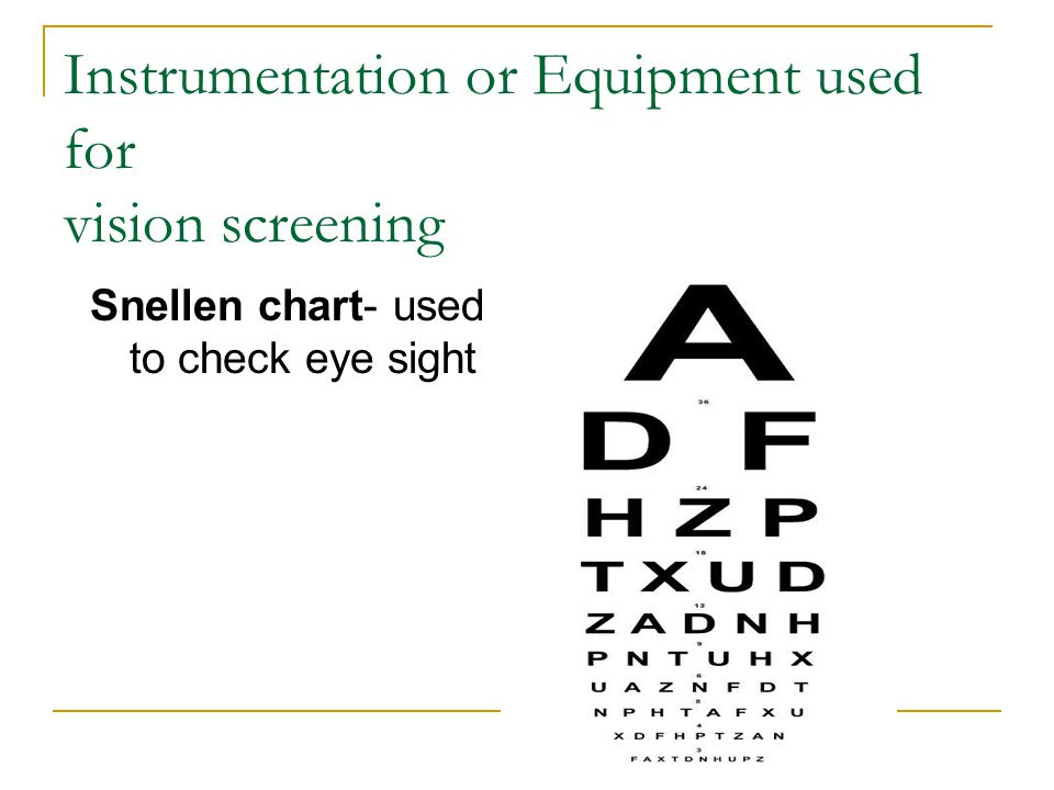 Instrumentation or Equipment used for vision screening Snellen chart- used to check eye sight