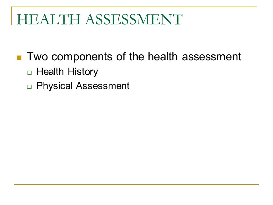 HEALTH ASSESSMENT Two components of the health assessment  Health History  Physical Assessment