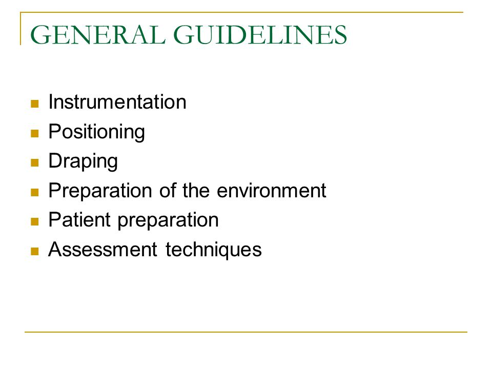 GENERAL GUIDELINES Instrumentation Positioning Draping Preparation of the environment Patient preparation Assessment techniques