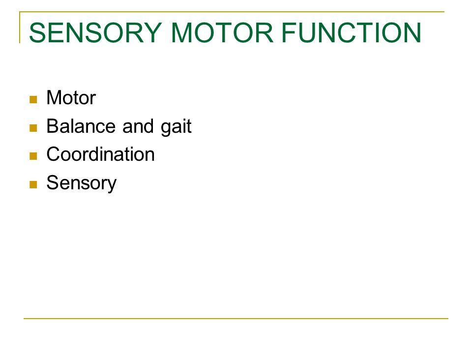 SENSORY MOTOR FUNCTION Motor Balance and gait Coordination Sensory