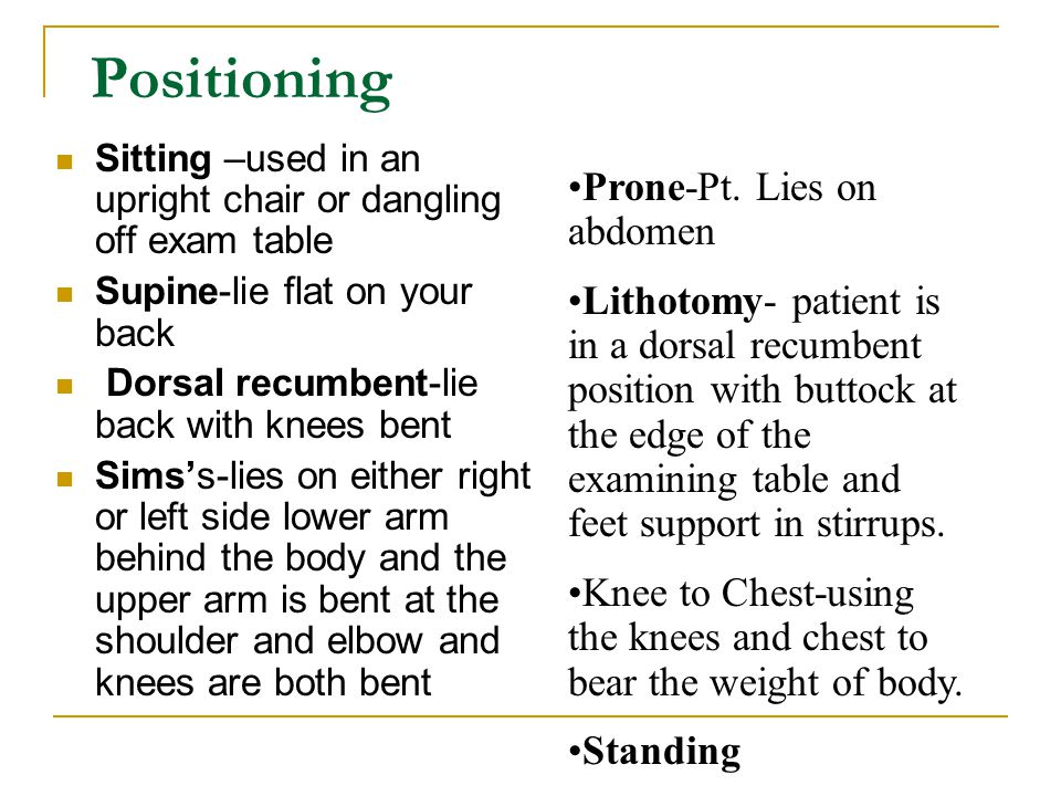 Positioning Sitting –used in an upright chair or dangling off exam table Supine-lie flat on your back Dorsal recumbent-lie back with knees bent Sims's-lies on either right or left side lower arm behind the body and the upper arm is bent at the shoulder and elbow and knees are both bent Prone-Pt.