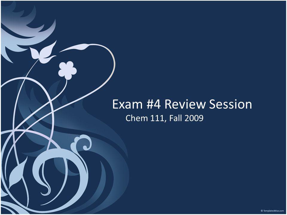 Exam #4 Review Session Chem 111, Fall 2009