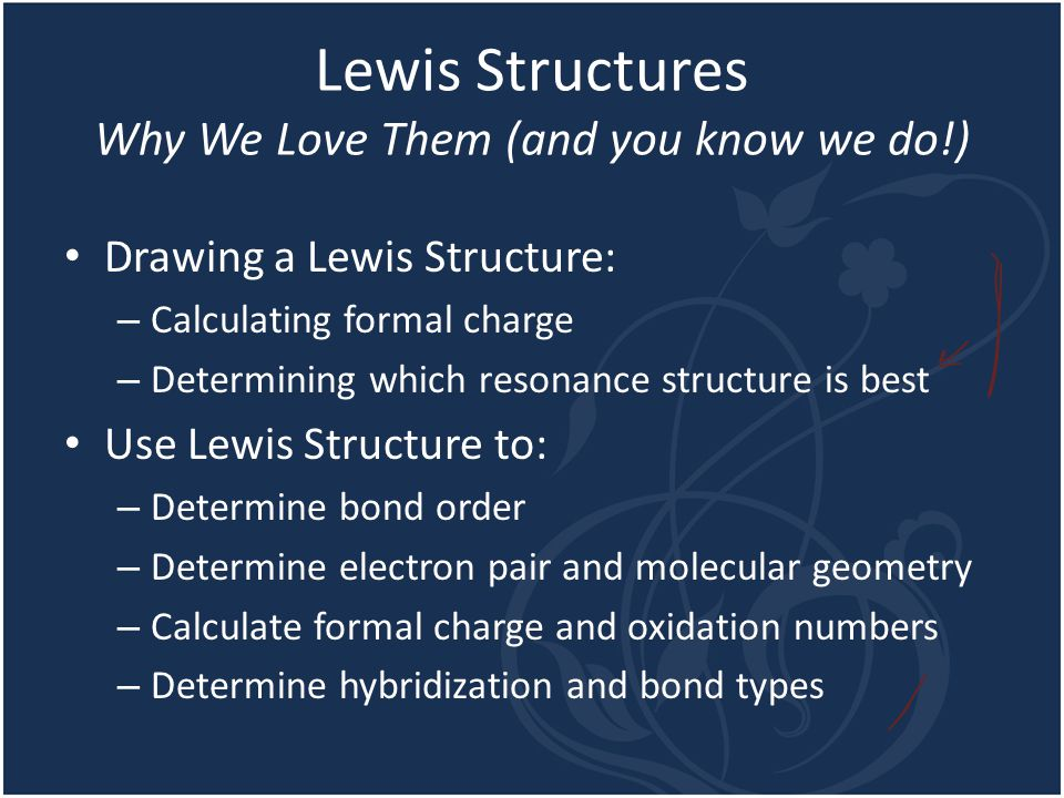 Lewis Structures Why We Love Them (and you know we do!) Drawing a Lewis Structure: – Calculating formal charge – Determining which resonance structure is best Use Lewis Structure to: – Determine bond order – Determine electron pair and molecular geometry – Calculate formal charge and oxidation numbers – Determine hybridization and bond types